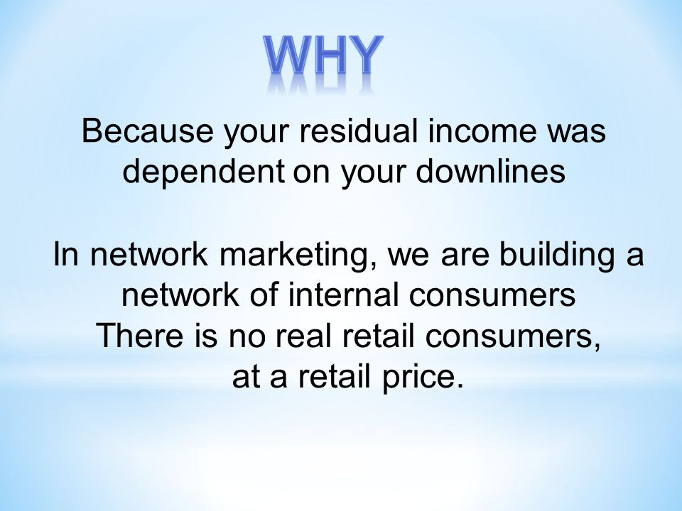 Because your residual income was dependent on your downlines In network marketing, we are building a network of internal consumers There is no real retail consumers, at a retail price.