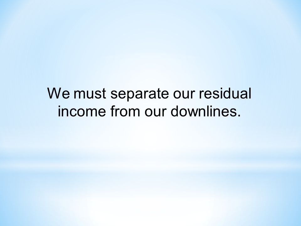 We must separate our residual income from our downlines.