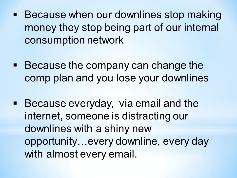  Because when our downlines stop making money they stop being part of our internal consumption network  Because the company can change the comp plan and you lose your downlines  Because everyday, via email and the internet, someone is distracting our downlines with a shiny new opportunity…every downline, every day with almost every email.