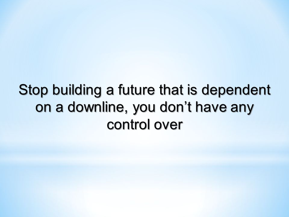 Stop building a future that is dependent on a downline, you don't have any control over