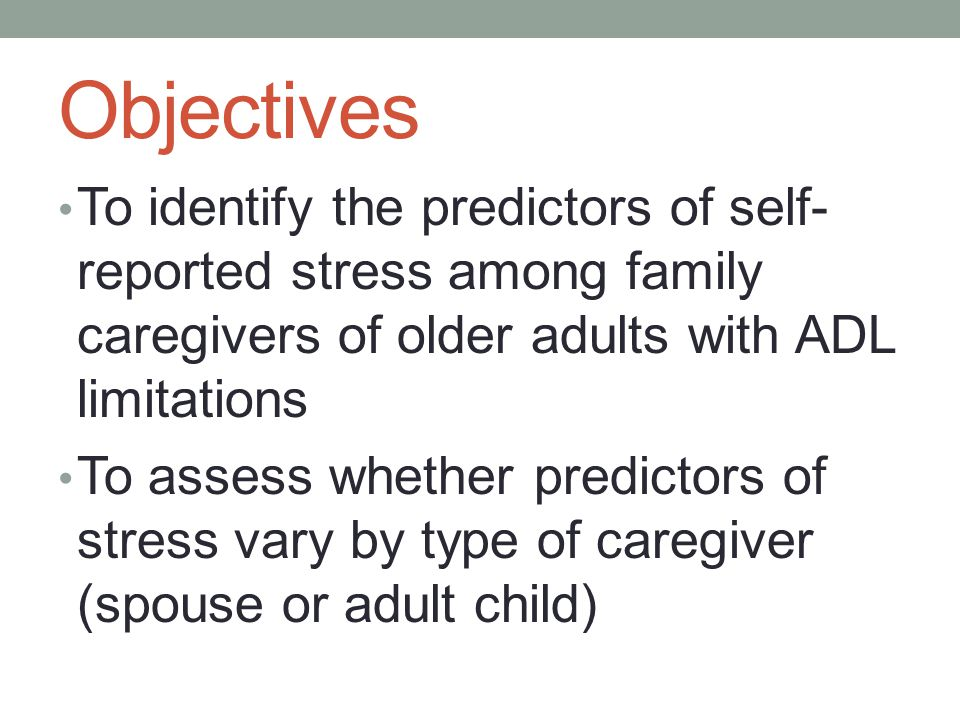 Objectives To identify the predictors of self- reported stress among family caregivers of older adults with ADL limitations To assess whether predicto