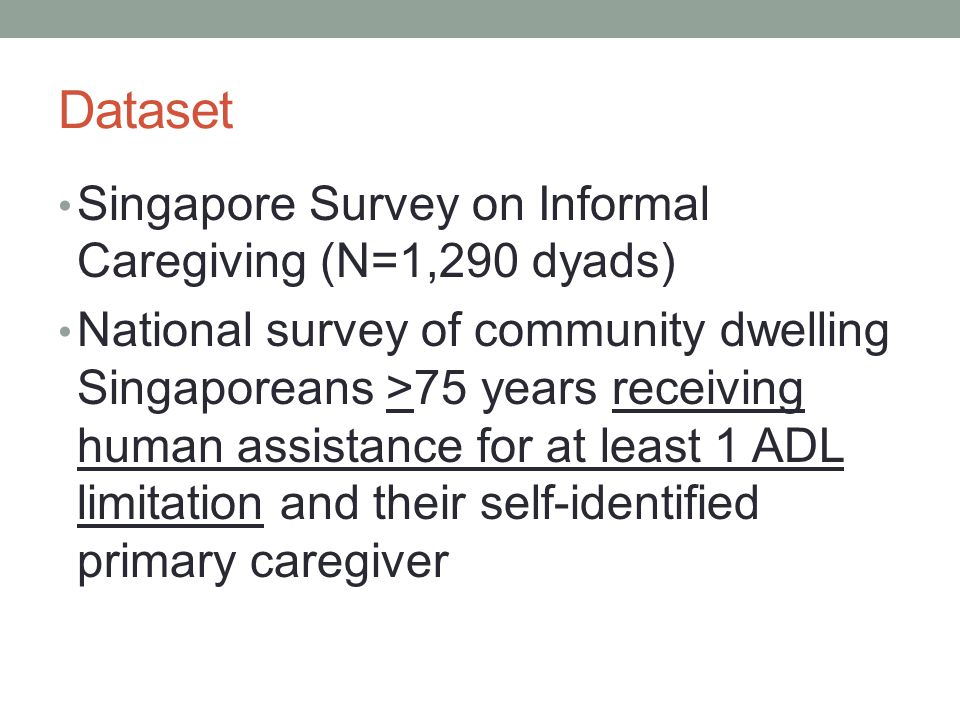 Dataset Singapore Survey on Informal Caregiving (N=1,290 dyads) National survey of community dwelling Singaporeans >75 years receiving human assistanc