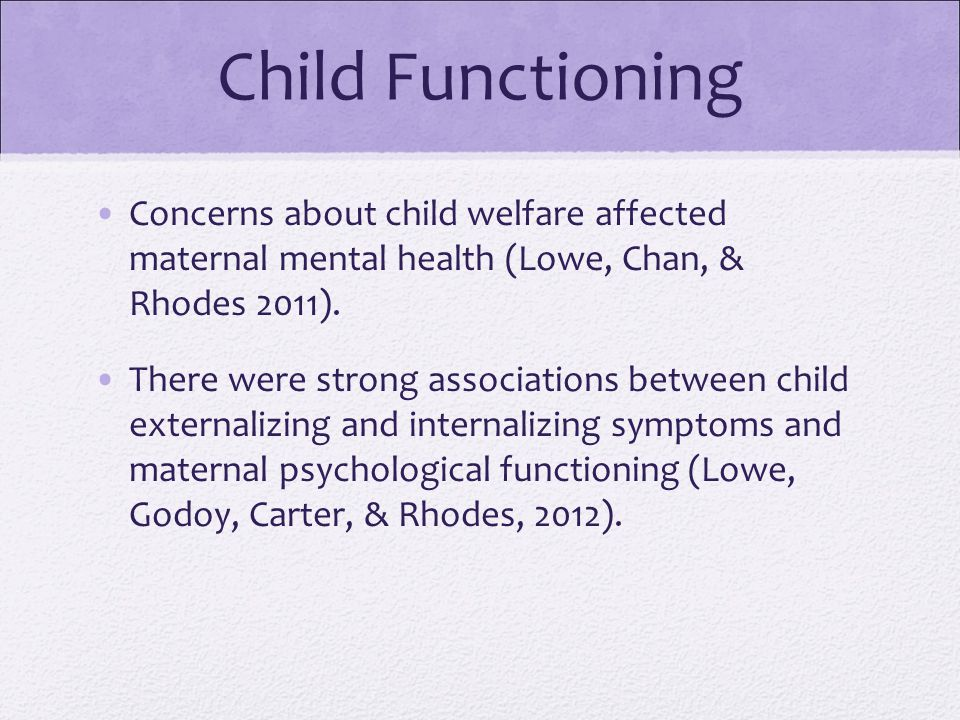 Child Functioning Concerns about child welfare affected maternal mental health (Lowe, Chan, & Rhodes 2011).