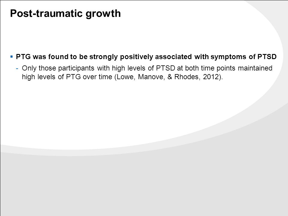 Post-traumatic growth  PTG was found to be strongly positively associated with symptoms of PTSD -Only those participants with high levels of PTSD at both time points maintained high levels of PTG over time (Lowe, Manove, & Rhodes, 2012).