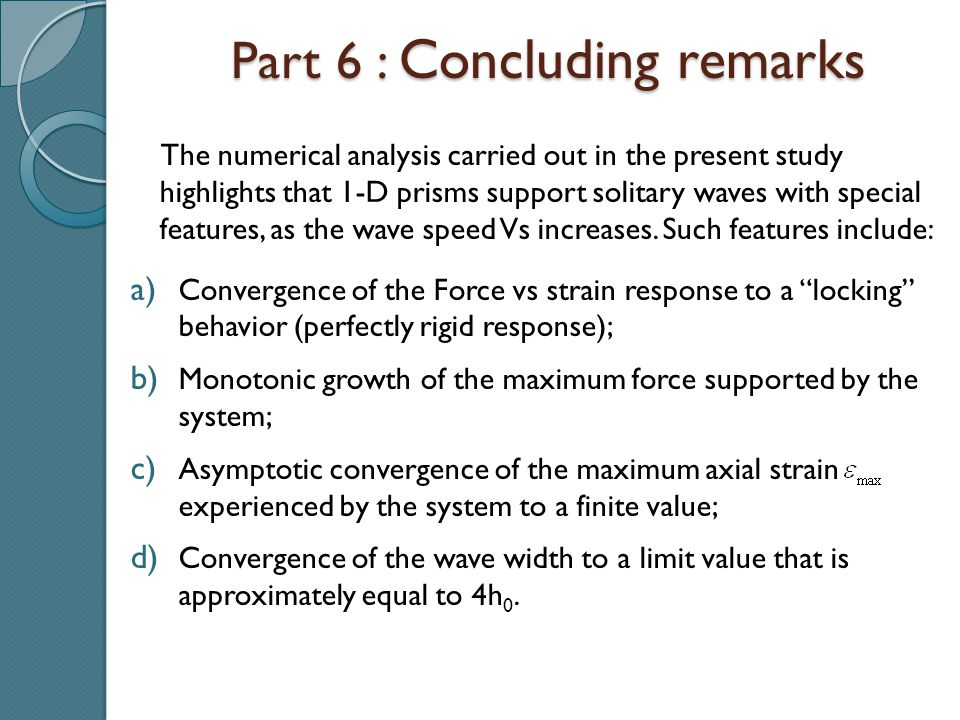 Part 6 : Concluding remarks The numerical analysis carried out in the present study highlights that 1-D prisms support solitary waves with special features, as the wave speed Vs increases.