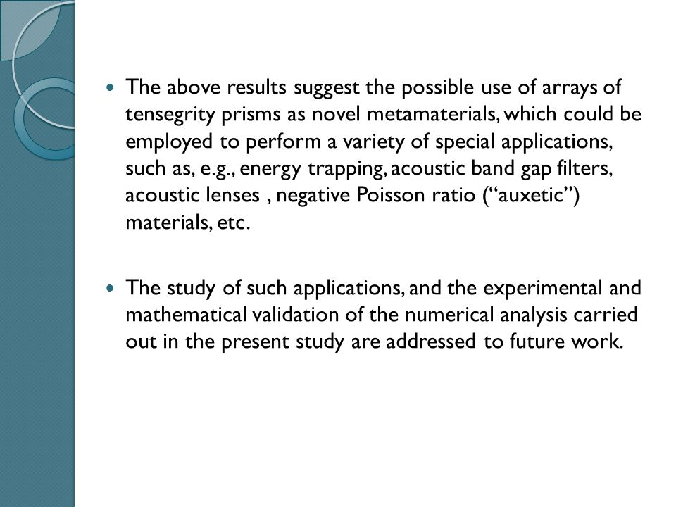 The above results suggest the possible use of arrays of tensegrity prisms as novel metamaterials, which could be employed to perform a variety of special applications, such as, e.g., energy trapping, acoustic band gap filters, acoustic lenses, negative Poisson ratio ( auxetic ) materials, etc.