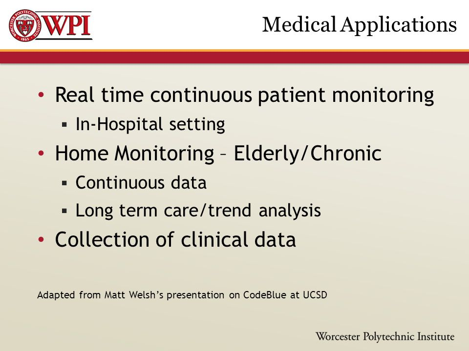Real time continuous patient monitoring  In-Hospital setting Home Monitoring – Elderly/Chronic  Continuous data  Long term care/trend analysis Coll