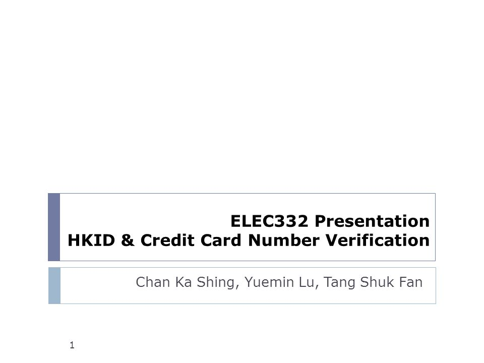 ELEC332 Presentation HKID & Credit Card Number Verification Chan Ka Shing, Yuemin Lu, Tang Shuk Fan 1