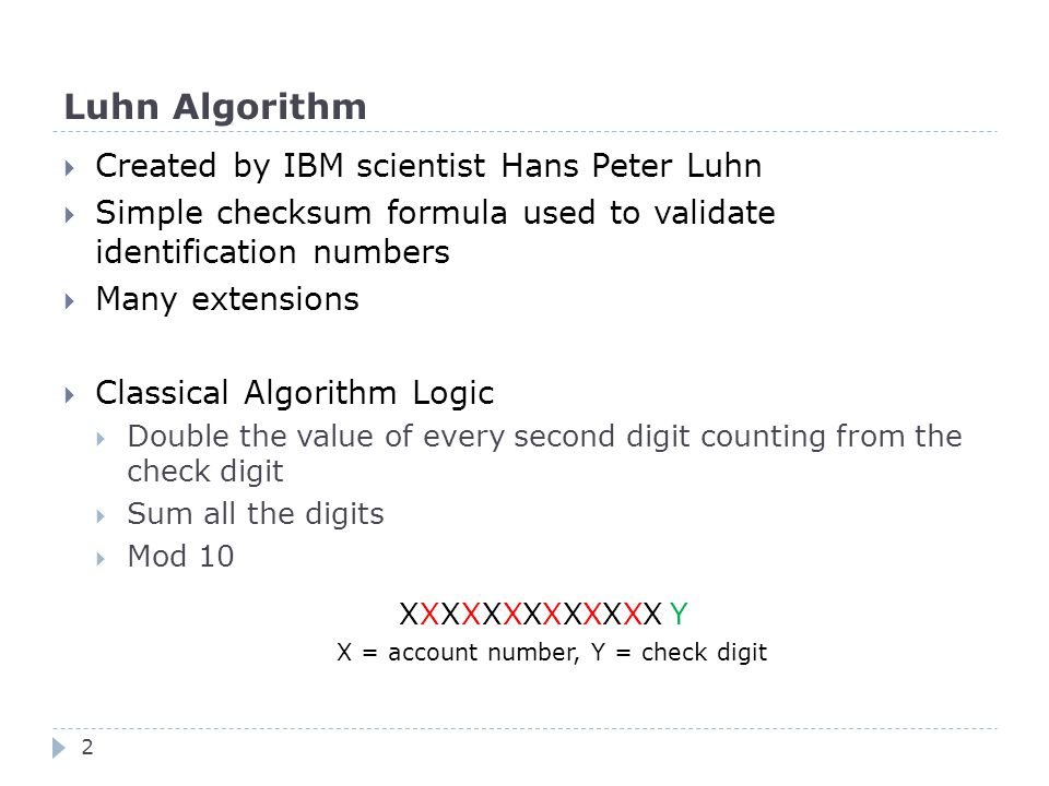Luhn Algorithm  Created by IBM scientist Hans Peter Luhn  Simple checksum formula used to validate identification numbers  Many extensions  Classical Algorithm Logic  Double the value of every second digit counting from the check digit  Sum all the digits  Mod 10 XXXXXXXXXXXXX Y X = account number, Y = check digit 2