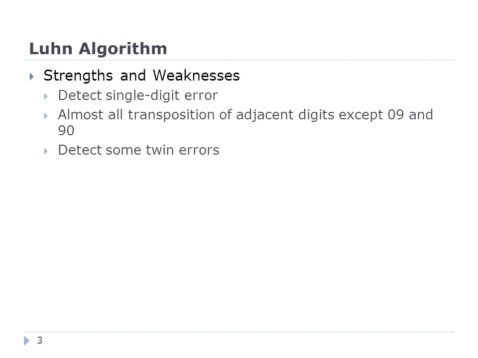 Luhn Algorithm  Strengths and Weaknesses  Detect single-digit error  Almost all transposition of adjacent digits except 09 and 90  Detect some twin errors 3