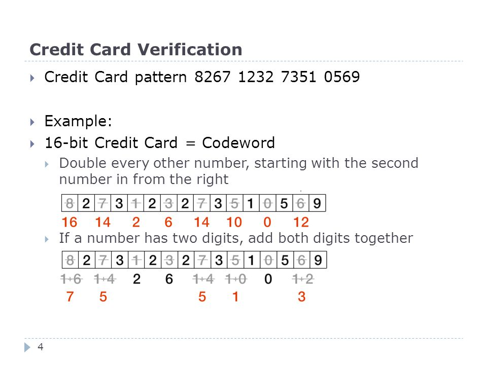 Credit Card Verification  Credit Card pattern 8267 1232 7351 0569  Example:  16-bit Credit Card = Codeword  Double every other number, starting with the second number in from the right  If a number has two digits, add both digits together 4