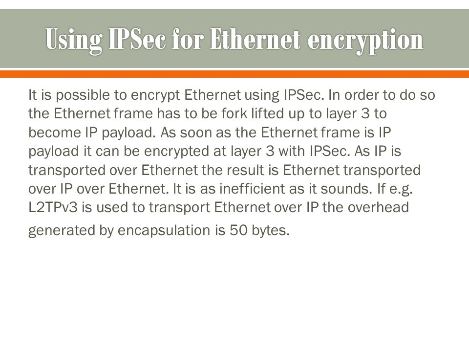 It is possible to encrypt Ethernet using IPSec.