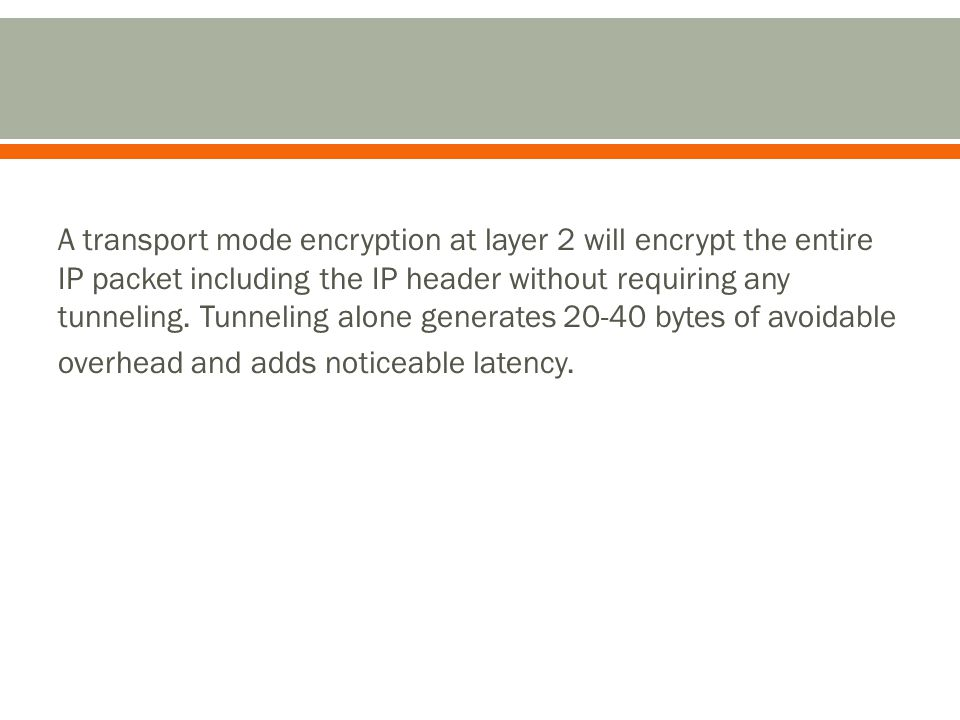 A transport mode encryption at layer 2 will encrypt the entire IP packet including the IP header without requiring any tunneling.