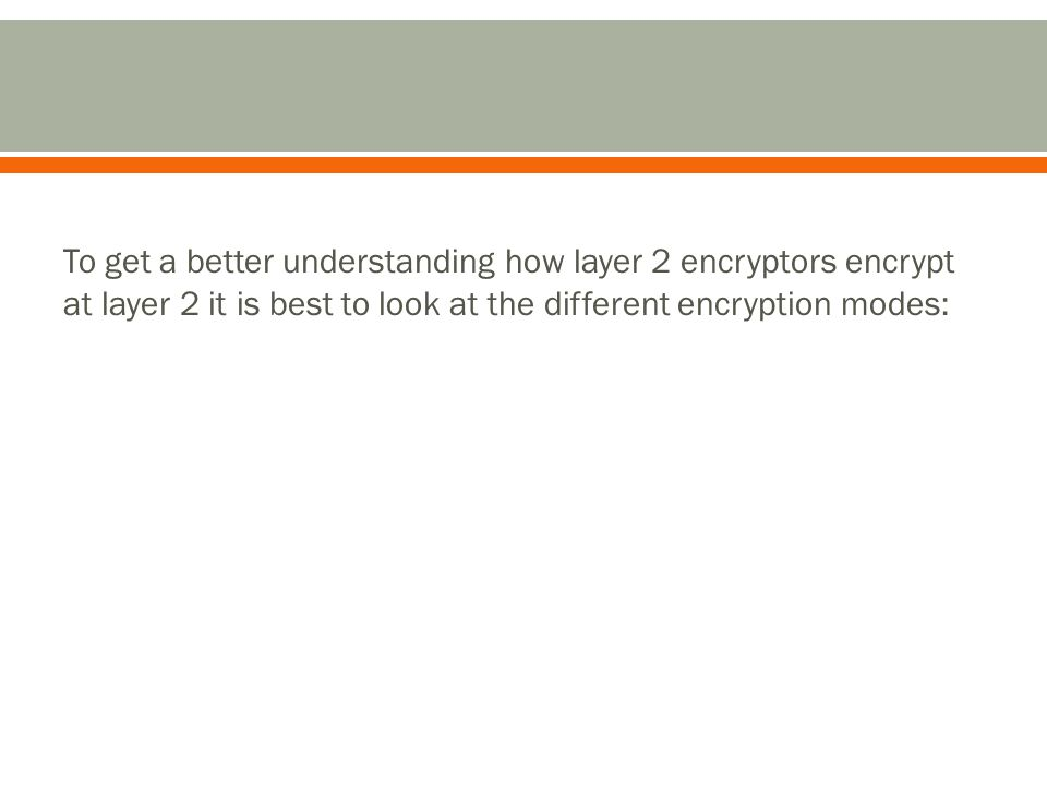 To get a better understanding how layer 2 encryptors encrypt at layer 2 it is best to look at the different encryption modes: