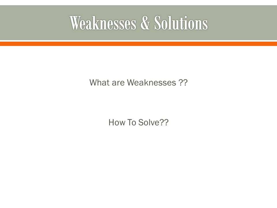 What are Weaknesses ?? How To Solve??
