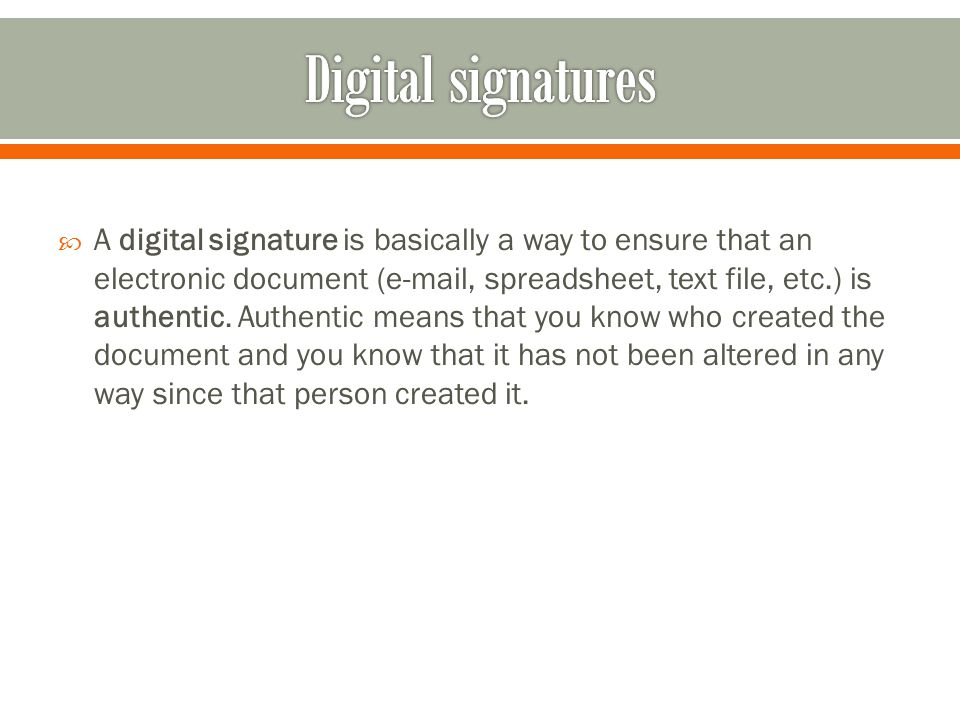  A digital signature is basically a way to ensure that an electronic document (e-mail, spreadsheet, text file, etc.) is authentic.