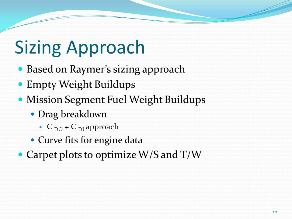 Sizing Approach Based on Raymer's sizing approach Empty Weight Buildups Mission Segment Fuel Weight Buildups Drag breakdown C DO + C DI approach Curve fits for engine data Carpet plots to optimize W/S and T/W 20