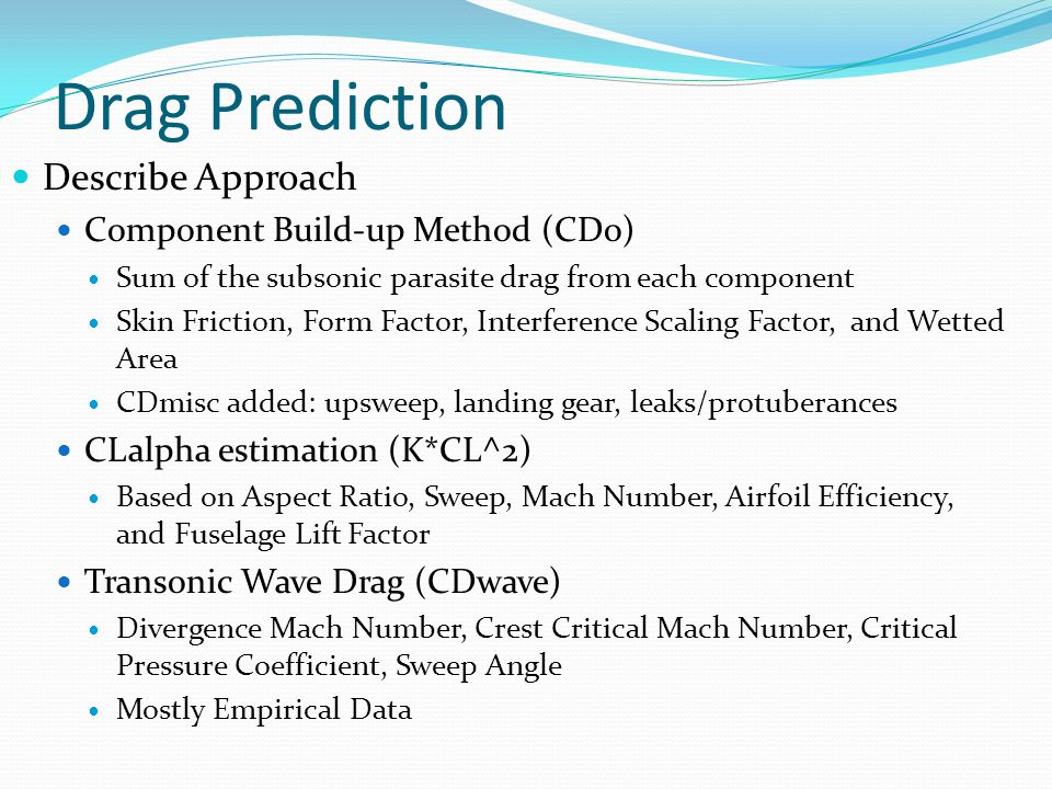 Drag Prediction Describe Approach Component Build-up Method (CDo) Sum of the subsonic parasite drag from each component Skin Friction, Form Factor, Interference Scaling Factor, and Wetted Area CDmisc added: upsweep, landing gear, leaks/protuberances CLalpha estimation (K*CL^2) Based on Aspect Ratio, Sweep, Mach Number, Airfoil Efficiency, and Fuselage Lift Factor Transonic Wave Drag (CDwave) Divergence Mach Number, Crest Critical Mach Number, Critical Pressure Coefficient, Sweep Angle Mostly Empirical Data