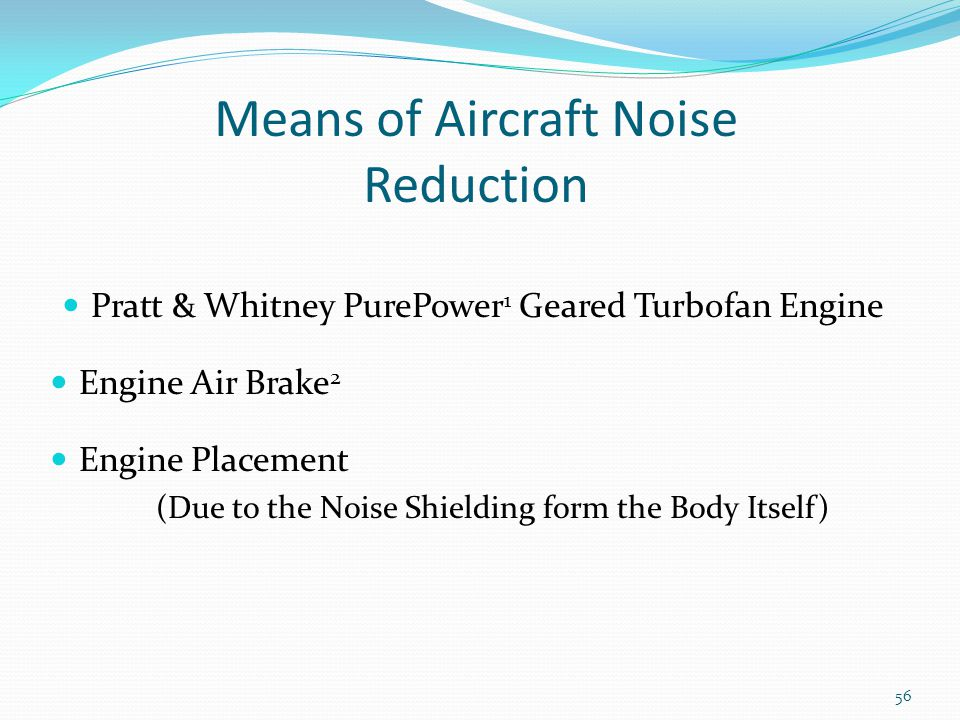 Means of Aircraft Noise Reduction Pratt & Whitney PurePower 1 Geared Turbofan Engine Engine Air Brake 2 Engine Placement (Due to the Noise Shielding form the Body Itself) 56