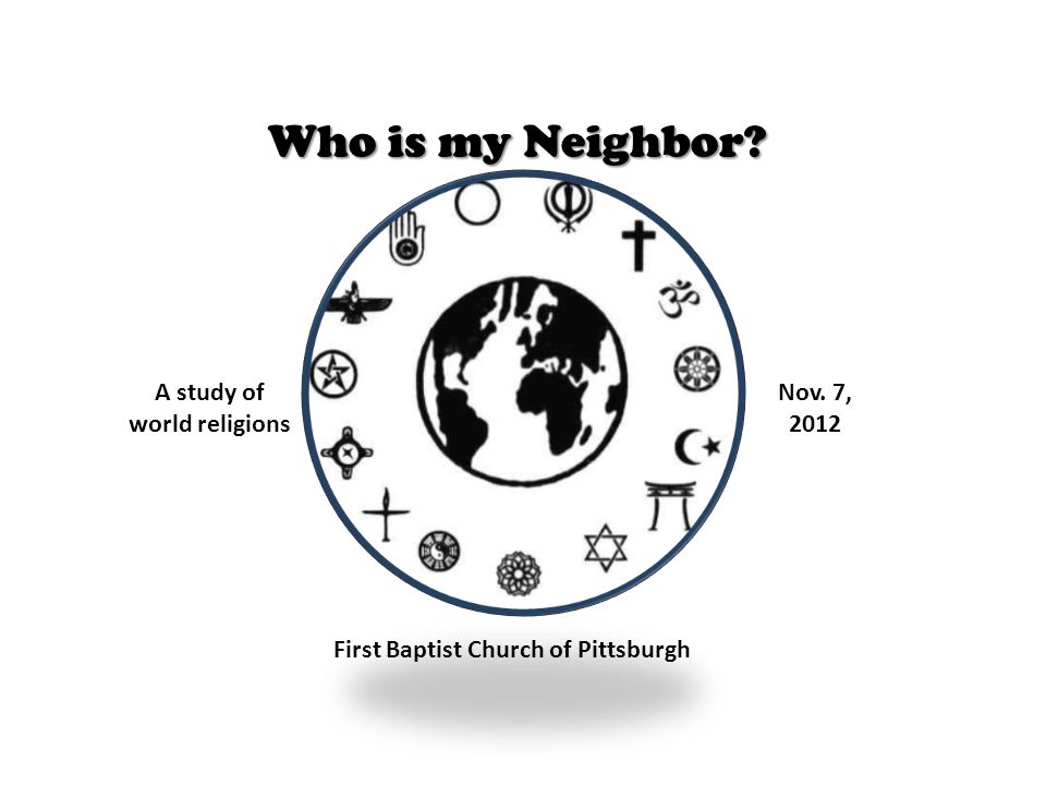 Who is my Neighbor A study of world religions Nov. 7, 2012 First Baptist Church of Pittsburgh