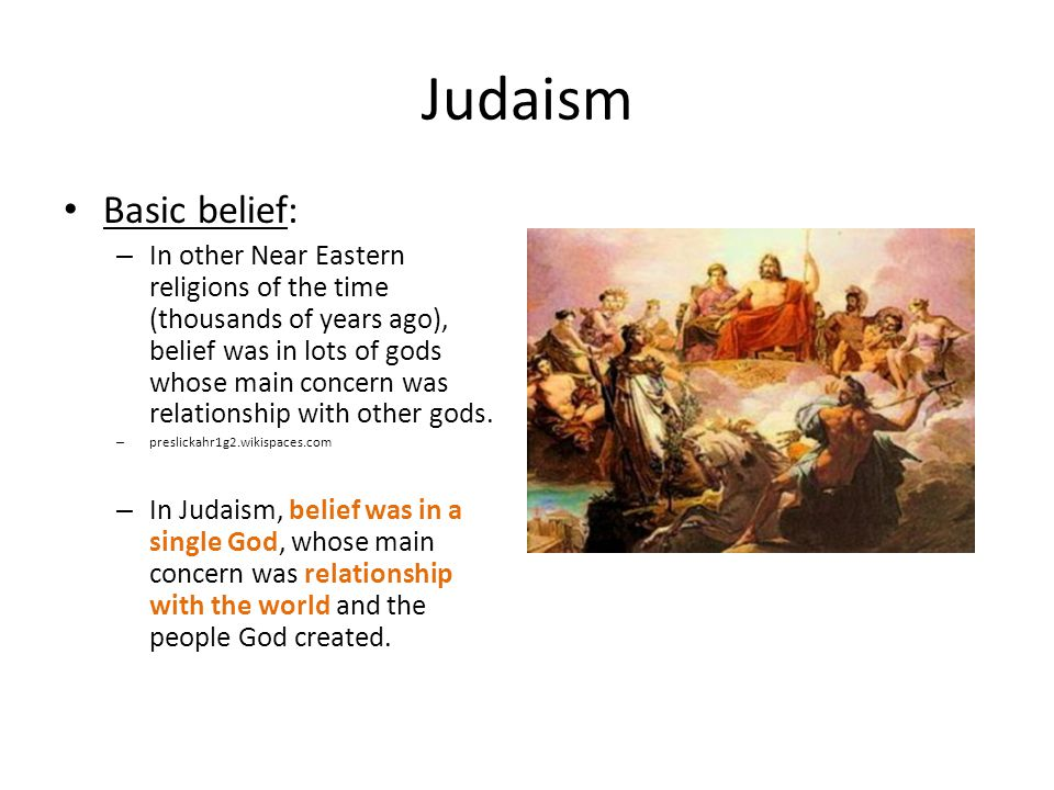 Judaism Basic belief: – In other Near Eastern religions of the time (thousands of years ago), belief was in lots of gods whose main concern was relationship with other gods.