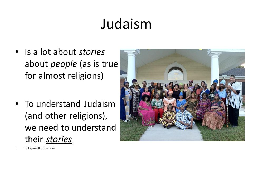 Judaism Is a lot about stories about people (as is true for almost religions) To understand Judaism (and other religions), we need to understand their stories babajamalkoram.com