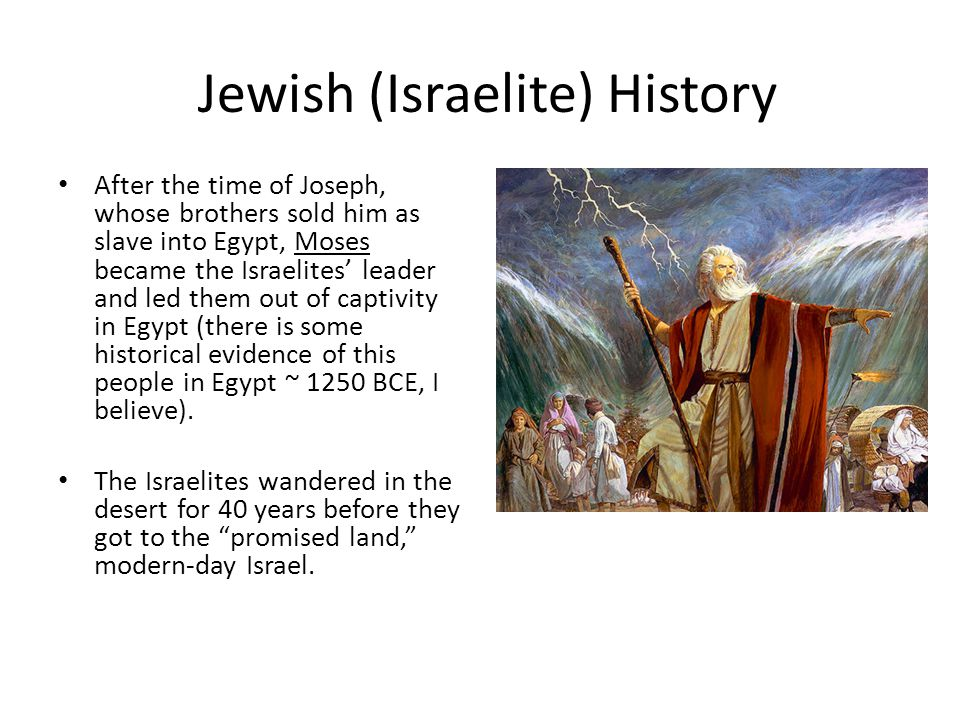 Jewish (Israelite) History After the time of Joseph, whose brothers sold him as slave into Egypt, Moses became the Israelites' leader and led them out of captivity in Egypt (there is some historical evidence of this people in Egypt ~ 1250 BCE, I believe).