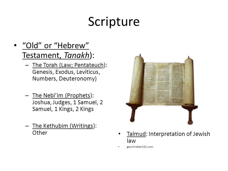 Scripture Old or Hebrew Testament, Tanakh): – The Torah (Law; Pentateuch): Genesis, Exodus, Leviticus, Numbers, Deuteronomy) – The Nebi'im (Prophets): Joshua, Judges, 1 Samuel, 2 Samuel, 1 Kings, 2 Kings – The Kethubim (Writings): Other Talmud: Interpretation of Jewish law gaychristian101.com