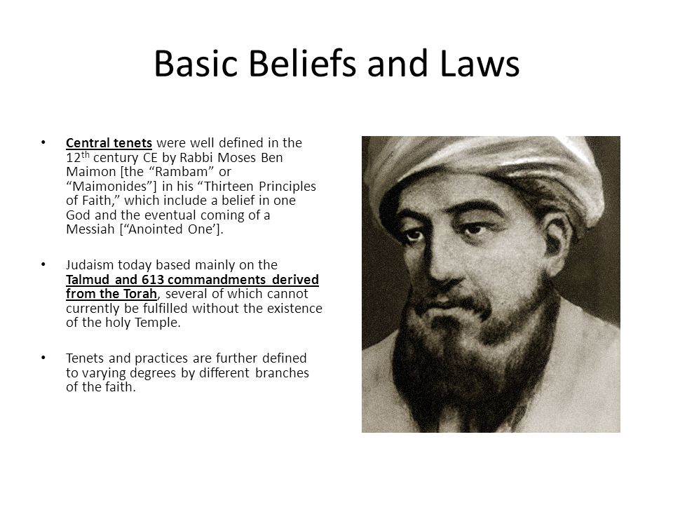Basic Beliefs and Laws Central tenets were well defined in the 12 th century CE by Rabbi Moses Ben Maimon [the Rambam or Maimonides ] in his Thirteen Principles of Faith, which include a belief in one God and the eventual coming of a Messiah [ Anointed One'].