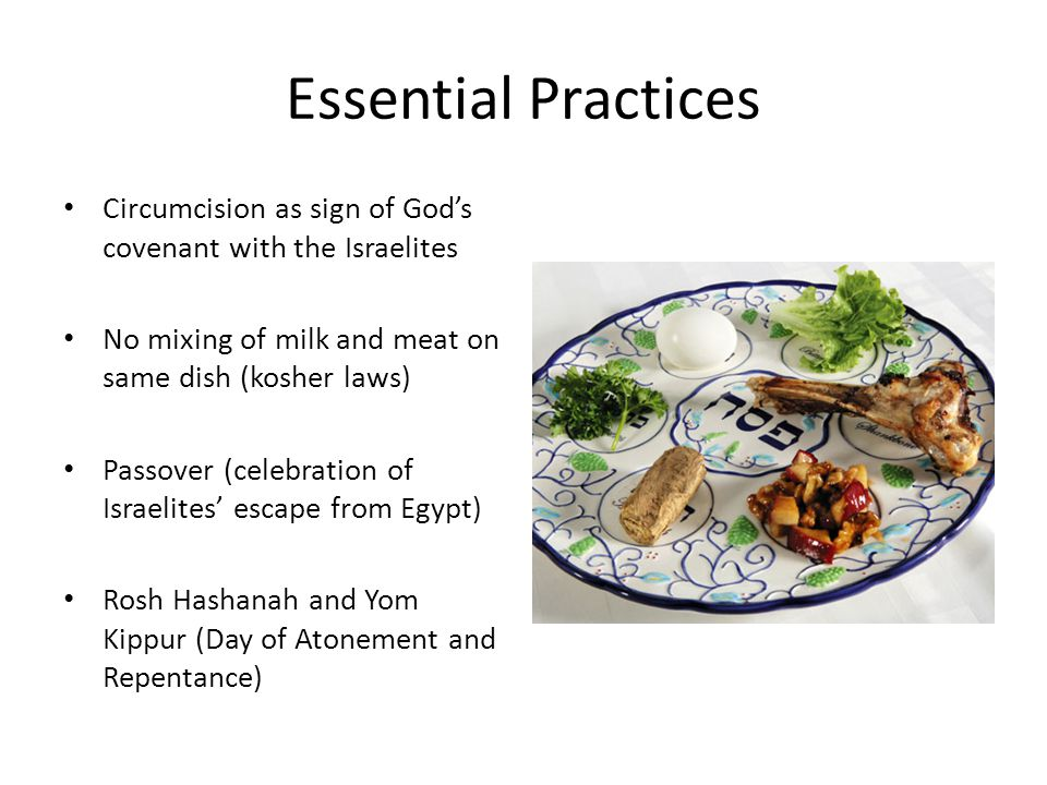 Essential Practices Circumcision as sign of God's covenant with the Israelites No mixing of milk and meat on same dish (kosher laws) Passover (celebration of Israelites' escape from Egypt) Rosh Hashanah and Yom Kippur (Day of Atonement and Repentance)