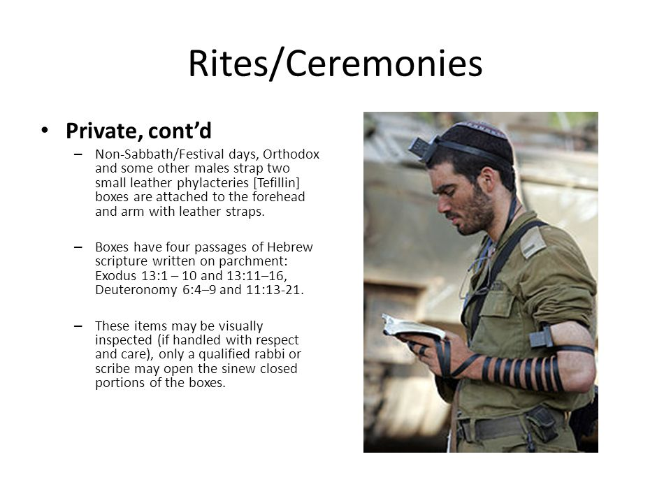 Rites/Ceremonies Private, cont'd – Non-Sabbath/Festival days, Orthodox and some other males strap two small leather phylacteries [Tefillin] boxes are attached to the forehead and arm with leather straps.