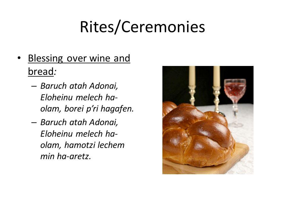 Rites/Ceremonies Blessing over wine and bread: – Baruch atah Adonai, Eloheinu melech ha- olam, borei p'ri hagafen.