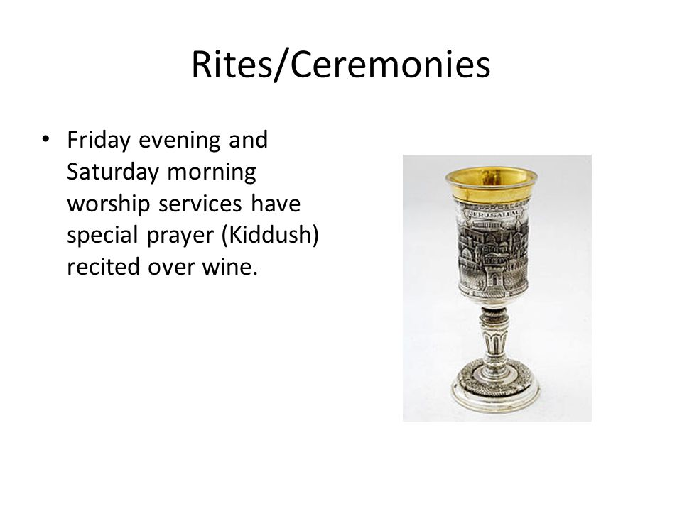 Rites/Ceremonies Friday evening and Saturday morning worship services have special prayer (Kiddush) recited over wine.