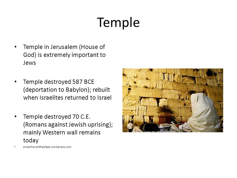 Temple Temple in Jerusalem (House of God) is extremely important to Jews Temple destroyed 587 BCE (deportation to Babylon); rebuilt when Israelites returned to Israel Temple destroyed 70 C.E.