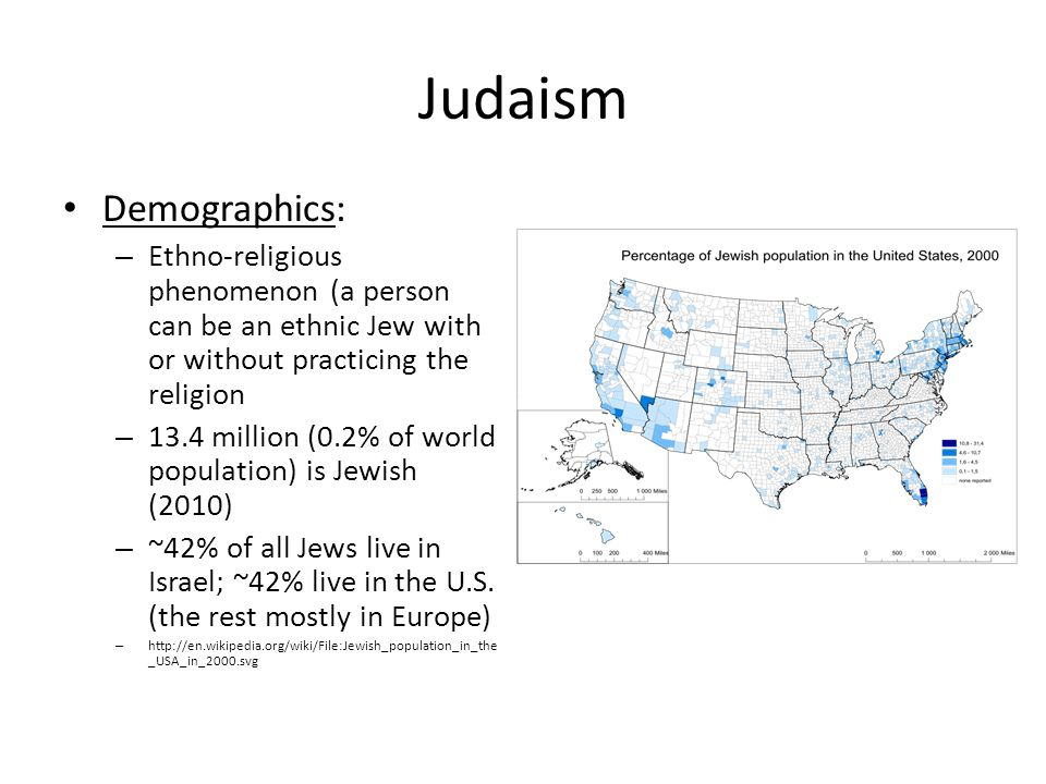 Judaism Demographics: – Ethno-religious phenomenon (a person can be an ethnic Jew with or without practicing the religion – 13.4 million (0.2% of world population) is Jewish (2010) – ~42% of all Jews live in Israel; ~42% live in the U.S.