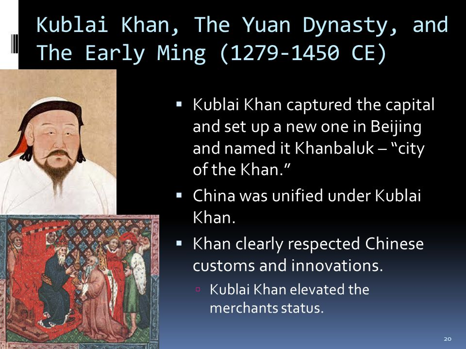Kublai Khan, The Yuan Dynasty, and The Early Ming (1279-1450 CE)  Kublai Khan captured the capital and set up a new one in Beijing and named it Khanb