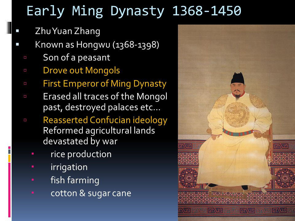 Early Ming Dynasty 1368-1450  Zhu Yuan Zhang  Known as Hongwu (1368-1398)  Son of a peasant  Drove out Mongols  First Emperor of Ming Dynasty  E