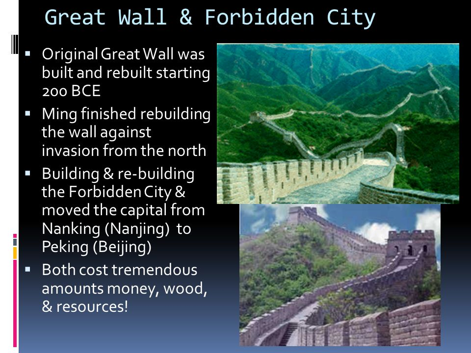 Great Wall & Forbidden City  Original Great Wall was built and rebuilt starting 200 BCE  Ming finished rebuilding the wall against invasion from the