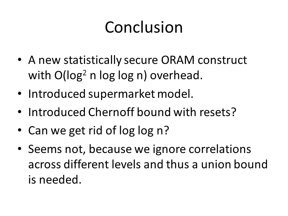 Conclusion A new statistically secure ORAM construct with O(log 2 n log log n) overhead.