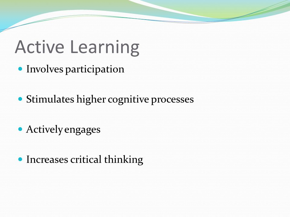 Active Learning Advantages Increases critical thinking Reveals how students think Reveals misconceptions during the learning process