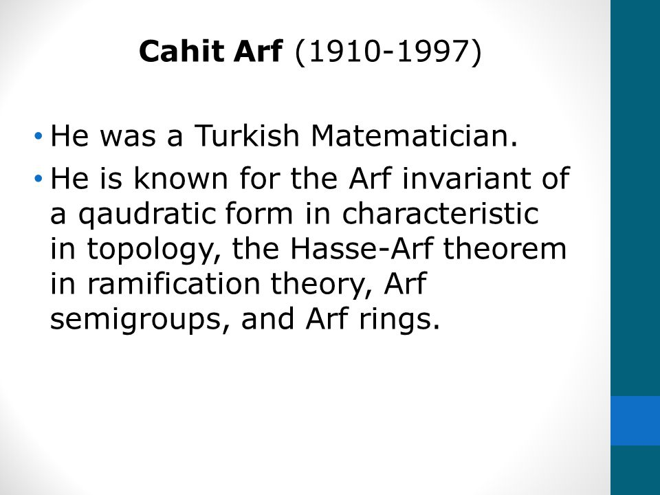 Cahit Arf (1910-1997) He was a Turkish Matematician. He is known for the Arf invariant of a qaudratic form in characteristic in topology, the Hasse-Ar