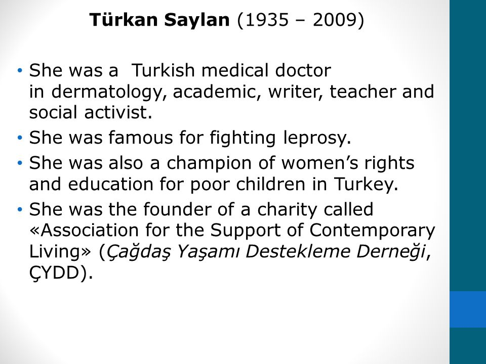 Türkan Saylan (1935 – 2009) She was a Turkish medical doctor in dermatology, academic, writer, teacher and social activist. She was famous for fightin