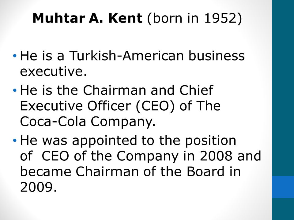 Muhtar A. Kent (born in 1952) He is a Turkish-American business executive. He is the Chairman and Chief Executive Officer (CEO) of The Coca-Cola Compa