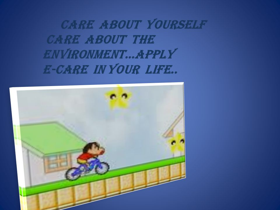 CARE ABOUT YOURSELF CARE ABOUT THE ENVIRONMENT…APPLY E-CARE IN YOUR LIFE..