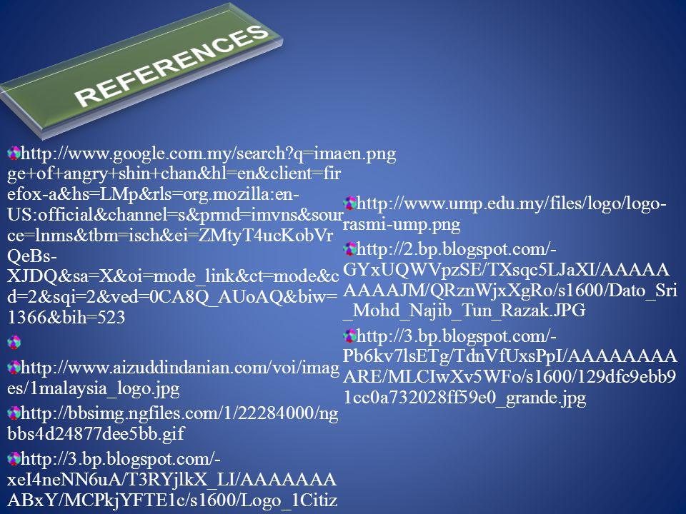 http://www.google.com.my/search q=ima ge+of+angry+shin+chan&hl=en&client=fir efox-a&hs=LMp&rls=org.mozilla:en- US:official&channel=s&prmd=imvns&sour ce=lnms&tbm=isch&ei=ZMtyT4ucKobVr QeBs- XJDQ&sa=X&oi=mode_link&ct=mode&c d=2&sqi=2&ved=0CA8Q_AUoAQ&biw= 1366&bih=523 http://www.aizuddindanian.com/voi/imag es/1malaysia_logo.jpg http://bbsimg.ngfiles.com/1/22284000/ng bbs4d24877dee5bb.gif http://3.bp.blogspot.com/- xeI4neNN6uA/T3RYjlkX_LI/AAAAAAA ABxY/MCPkjYFTE1c/s1600/Logo_1Citiz en.png http://www.ump.edu.my/files/logo/logo- rasmi-ump.png http://2.bp.blogspot.com/- GYxUQWVpzSE/TXsqc5LJaXI/AAAAA AAAAJM/QRznWjxXgRo/s1600/Dato_Sri _Mohd_Najib_Tun_Razak.JPG http://3.bp.blogspot.com/- Pb6kv7lsETg/TdnVfUxsPpI/AAAAAAAA ARE/MLCIwXv5WFo/s1600/129dfc9ebb9 1cc0a732028ff59e0_grande.jpg