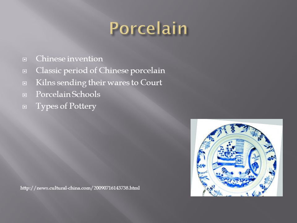  Chinese invention  Classic period of Chinese porcelain  Kilns sending their wares to Court  Porcelain Schools  Types of Pottery http://news.cultural-china.com/20090716143738.html