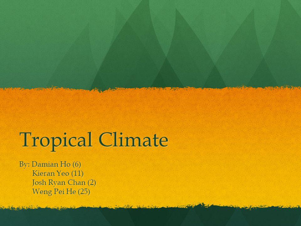 Tropical Climate By: Damian Ho (6) Kieran Yeo (11) Kieran Yeo (11) Josh Ryan Chan (2) Josh Ryan Chan (2) Weng Pei He (25) Weng Pei He (25)