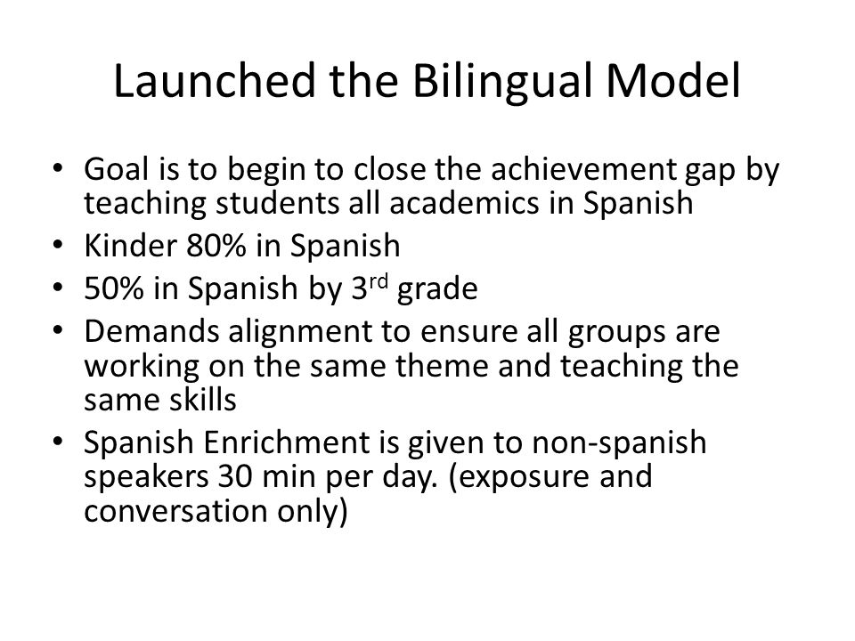 Launched the Bilingual Model Goal is to begin to close the achievement gap by teaching students all academics in Spanish Kinder 80% in Spanish 50% in Spanish by 3 rd grade Demands alignment to ensure all groups are working on the same theme and teaching the same skills Spanish Enrichment is given to non-spanish speakers 30 min per day.