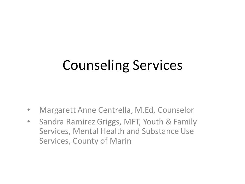 Counseling Services Margarett Anne Centrella, M.Ed, Counselor Sandra Ramirez Griggs, MFT, Youth & Family Services, Mental Health and Substance Use Services, County of Marin