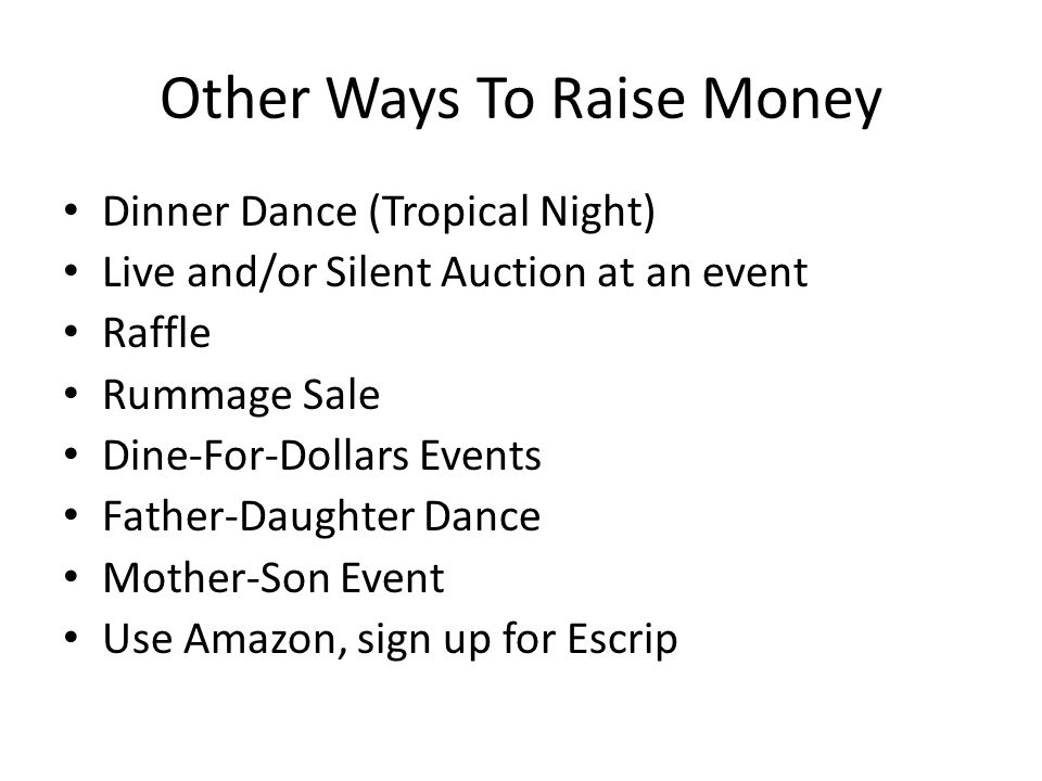 Other Ways To Raise Money Dinner Dance (Tropical Night) Live and/or Silent Auction at an event Raffle Rummage Sale Dine-For-Dollars Events Father-Daughter Dance Mother-Son Event Use Amazon, sign up for Escrip